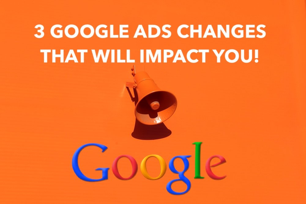3 google ads changes that will impact you